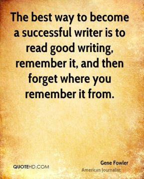 The best way to become a successful writer is to read good writing, remember it, and then forget where you remember it from.