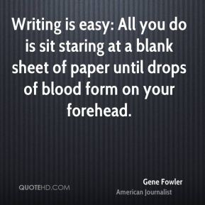 Gene Fowler - Writing is easy: All you do is sit staring at a blank sheet of paper until drops of blood form on your forehead.