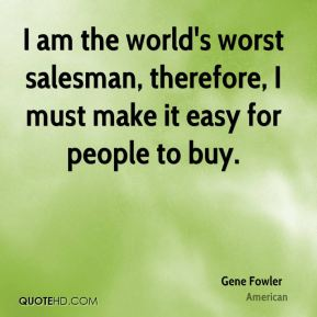 Gene Fowler - I am the world's worst salesman, therefore, I must make it easy for people to buy.