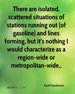 Geoff Sundstrom - There are isolated, scattered situations of stations running out (of gasoline) and lines forming, but it's nothing I would characterize as a region-wide or metropolitan-wide.