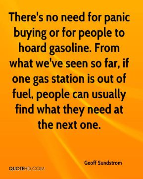 Geoff Sundstrom - There's no need for panic buying or for people to hoard gasoline. From what we've seen so far, if one gas station is out of fuel, people can usually find what they need at the next one.