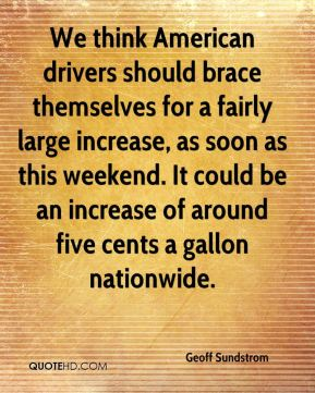We think American drivers should brace themselves for a fairly large increase, as soon as this weekend. It could be an increase of around five cents a gallon nationwide.