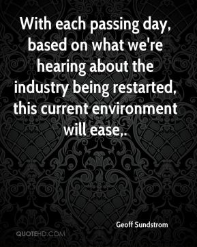 With each passing day, based on what we're hearing about the industry being restarted, this current environment will ease.