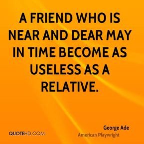 George Ade - A friend who is near and dear may in time become as useless as a relative.