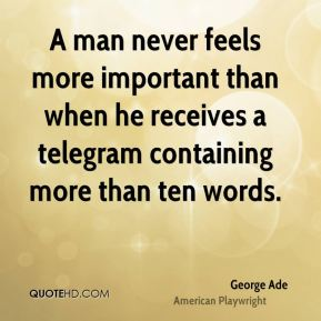 George Ade - A man never feels more important than when he receives a telegram containing more than ten words.