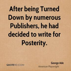 George Ade - After being Turned Down by numerous Publishers, he had decided to write for Posterity.