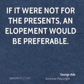 If it were not for the presents, an elopement would be preferable.