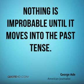 George Ade - Nothing is improbable until it moves into the past tense.