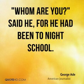 """George Ade - """"Whom are you?"""" said he, for he had been to night school."""