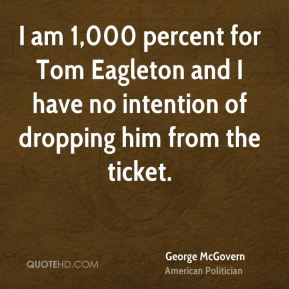 George McGovern - I am 1,000 percent for Tom Eagleton and I have no intention of dropping him from the ticket.