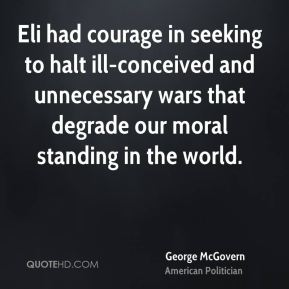 George McGovern - Eli had courage in seeking to halt ill-conceived and unnecessary wars that degrade our moral standing in the world.