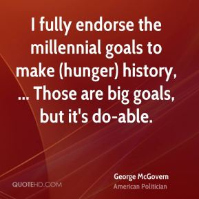 I fully endorse the millennial goals to make (hunger) history, ... Those are big goals, but it's do-able.