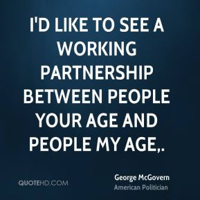 I'd like to see a working partnership between people your age and people my age.