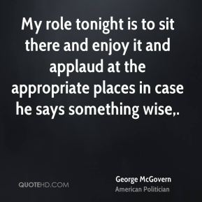 George McGovern - My role tonight is to sit there and enjoy it and applaud at the appropriate places in case he says something wise.
