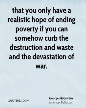 George McGovern - that you only have a realistic hope of ending poverty if you can somehow curb the destruction and waste and the devastation of war.