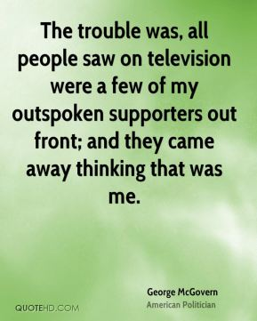 The trouble was, all people saw on television were a few of my outspoken supporters out front; and they came away thinking that was me.