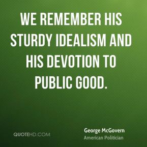 We remember his sturdy idealism and his devotion to public good.
