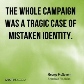 George McGovern - The whole campaign was a tragic case of mistaken identity.