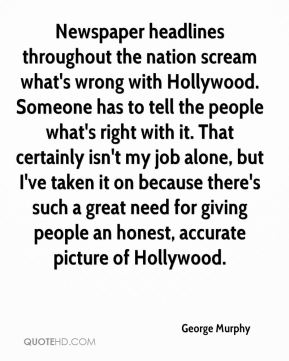 Newspaper headlines throughout the nation scream what's wrong with Hollywood. Someone has to tell the people what's right with it. That certainly isn't my job alone, but I've taken it on because there's such a great need for giving people an honest, accurate picture of Hollywood.