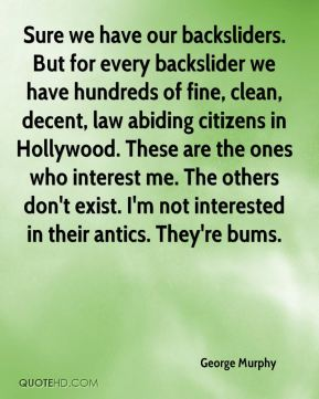 Sure we have our backsliders. But for every backslider we have hundreds of fine, clean, decent, law abiding citizens in Hollywood. These are the ones who interest me. The others don't exist. I'm not interested in their antics. They're bums.