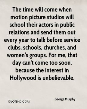 The time will come when motion picture studios will school their actors in public relations and send them out every year to talk before service clubs, schools, churches, and women's groups. For me, that day can't come too soon, because the interest in Hollywood is unbelievable.