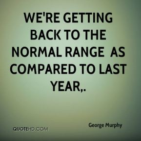 We're getting back to the normal range … as compared to last year.