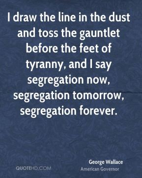 I draw the line in the dust and toss the gauntlet before the feet of tyranny, and I say segregation now, segregation tomorrow, segregation forever.
