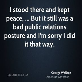 I stood there and kept peace, ... But it still was a bad public relations posture and I'm sorry I did it that way.