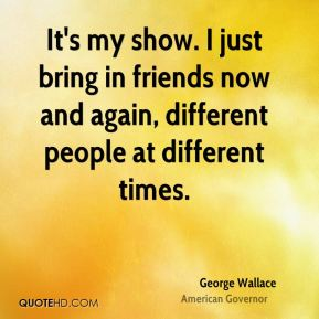 It's my show. I just bring in friends now and again, different people at different times.