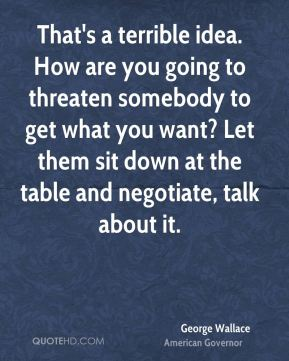 That's a terrible idea. How are you going to threaten somebody to get what you want? Let them sit down at the table and negotiate, talk about it.