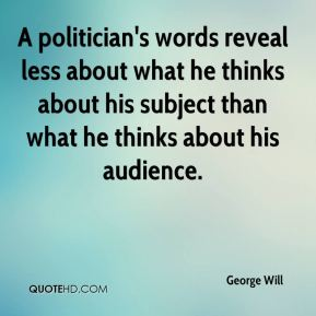 George Will - A politician's words reveal less about what he thinks about his subject than what he thinks about his audience.