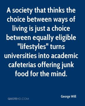 """George Will - A society that thinks the choice between ways of living is just a choice between equally eligible """"lifestyles"""" turns universities into academic cafeterias offering junk food for the mind."""