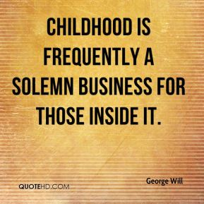 George Will - Childhood is frequently a solemn business for those inside it.