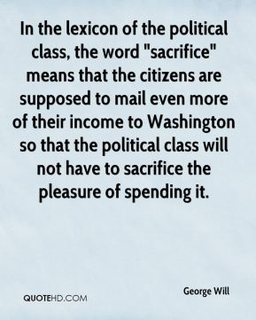"""In the lexicon of the political class, the word """"sacrifice"""" means that the citizens are supposed to mail even more of their income to Washington so that the political class will not have to sacrifice the pleasure of spending it."""