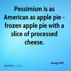 George Will - Pessimism is as American as apple pie - frozen apple pie with a slice of processed cheese.