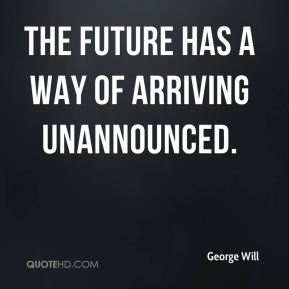 George Will - The future has a way of arriving unannounced.