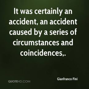 It was certainly an accident, an accident caused by a series of circumstances and coincidences.