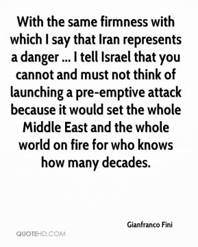 With the same firmness with which I say that Iran represents a danger ... I tell Israel that you cannot and must not think of launching a pre-emptive attack because it would set the whole Middle East and the whole world on fire for who knows how many decades.