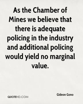 Gideon Gono - As the Chamber of Mines we believe that there is adequate policing in the industry and additional policing would yield no marginal value.