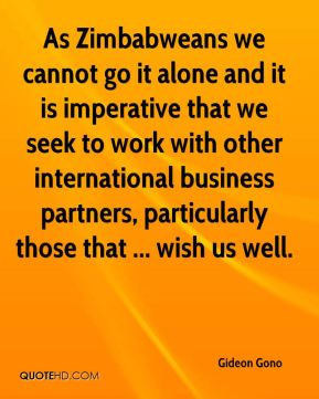 As Zimbabweans we cannot go it alone and it is imperative that we seek to work with other international business partners, particularly those that ... wish us well.