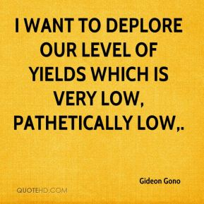 Gideon Gono - I want to deplore our level of yields which is very low, pathetically low.
