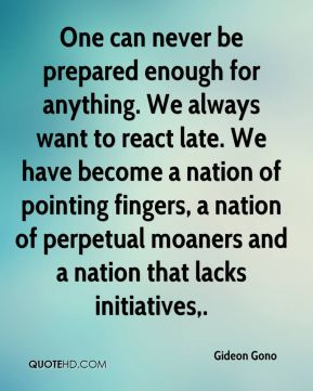 One can never be prepared enough for anything. We always want to react late. We have become a nation of pointing fingers, a nation of perpetual moaners and a nation that lacks initiatives.