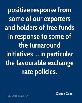 Gideon Gono - positive response from some of our exporters and holders of free funds in response to some of the turnaround initiatives ... in particular the favourable exchange rate policies.