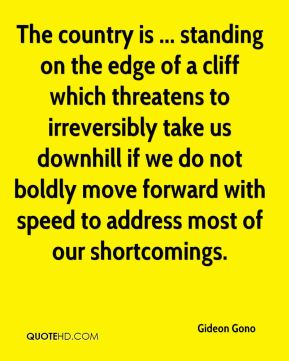 Gideon Gono - The country is ... standing on the edge of a cliff which threatens to irreversibly take us downhill if we do not boldly move forward with speed to address most of our shortcomings.