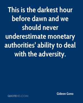 Gideon Gono - This is the darkest hour before dawn and we should never underestimate monetary authorities' ability to deal with the adversity.