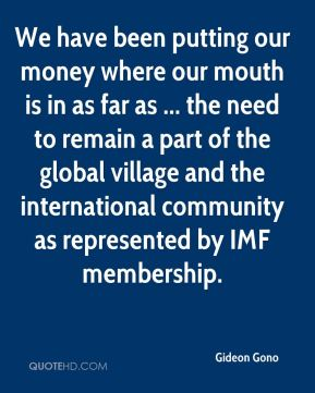 Gideon Gono - We have been putting our money where our mouth is in as far as ... the need to remain a part of the global village and the international community as represented by IMF membership.