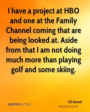 Gil Gerard - I have a project at HBO and one at the Family Channel coming that are being looked at. Aside from that I am not doing much more than playing golf and some skiing.