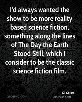 Gil Gerard - I'd always wanted the show to be more reality based science fiction, something along the lines of The Day the Earth Stood Still, which I consider to be the classic science fiction film.