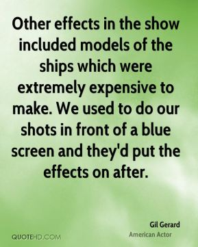 Gil Gerard - Other effects in the show included models of the ships which were extremely expensive to make. We used to do our shots in front of a blue screen and they'd put the effects on after.