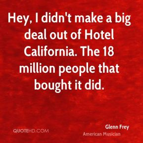 Glenn Frey - Hey, I didn't make a big deal out of Hotel California. The 18 million people that bought it did.